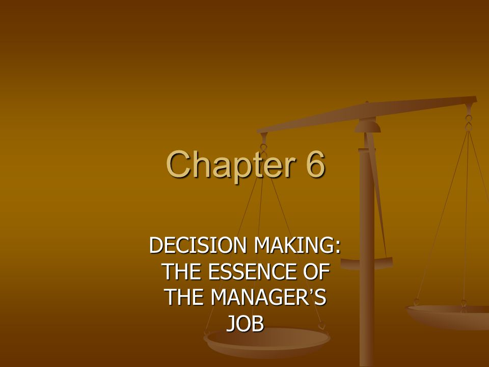 Chapter 6 DECISION MAKING: THE ESSENCE OF THE MANAGER ' S JOB