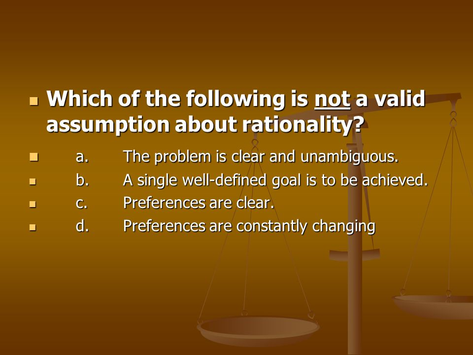 Which of the following is not a valid assumption about rationality.