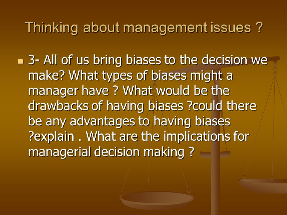 Thinking about management issues . 3- All of us bring biases to the decision we make.