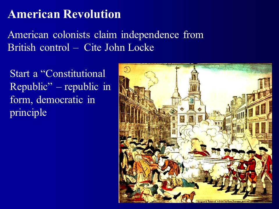 "American Revolution American colonists claim independence from British control – Cite John Locke Start a ""Constitutional Republic"" – republic in form,"