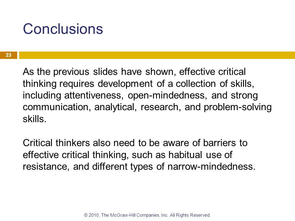 Conclusions As the previous slides have shown, effective critical thinking requires development of a collection of skills, including attentiveness, op