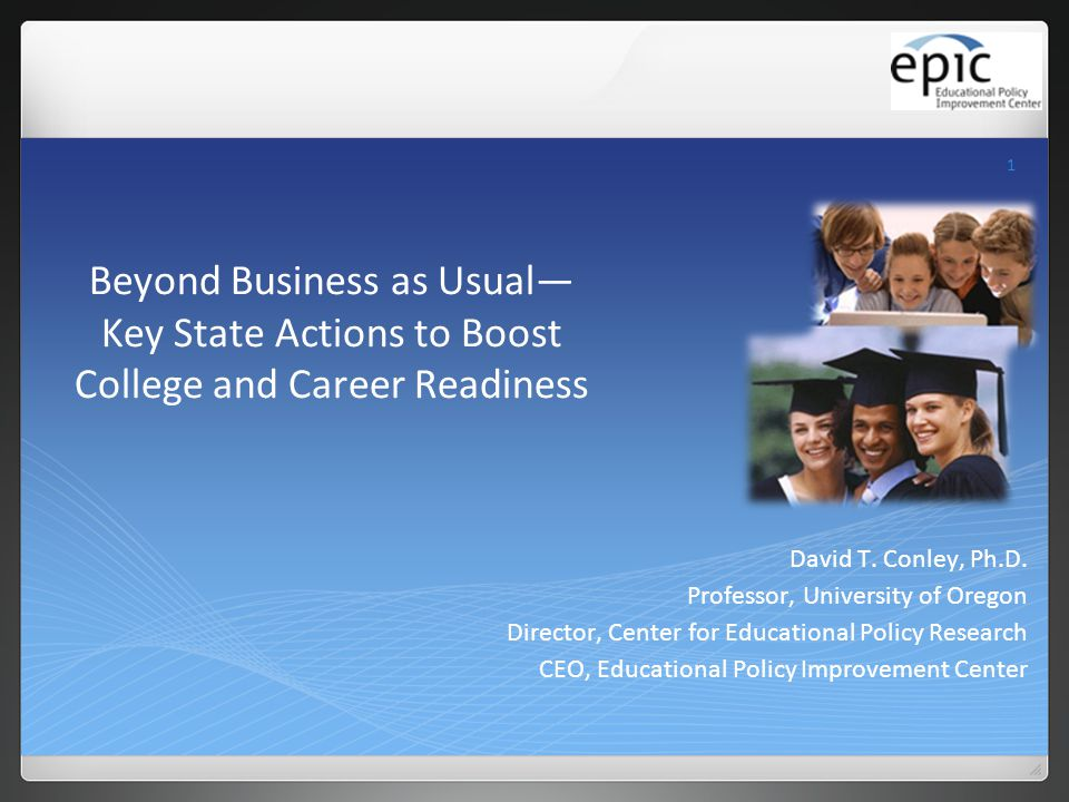 1 Beyond Business as Usual— Key State Actions to Boost College and Career Readiness David T. Conley, Ph.D. Professor, University of Oregon Director, C