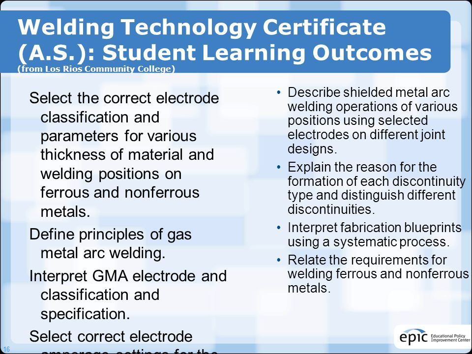 Welding Technology Certificate (A.S.): Student Learning Outcomes (from Los Rios Community College) Select the correct electrode classification and par