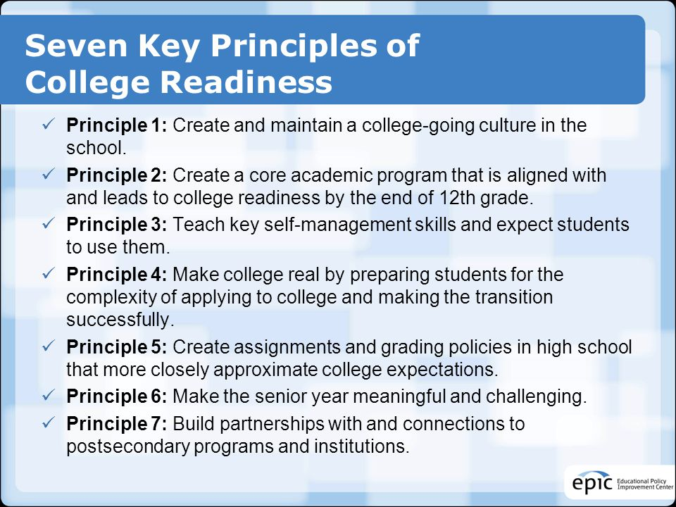Seven Key Principles of College Readiness Principle 1: Create and maintain a college-going culture in the school. Principle 2: Create a core academic
