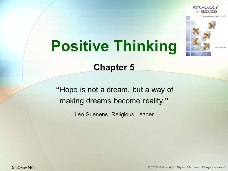Positive Thinking Chapter 5 Hope is not a dream, but a way of making dreams become reality. Leo Suenens, Religious Leader © 2010 McGraw-Hill Higher Education.