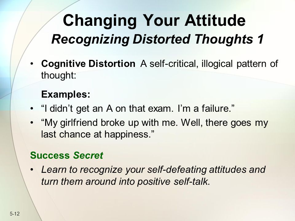 5-12 Changing Your Attitude Recognizing Distorted Thoughts 1 Cognitive Distortion A self-critical, illogical pattern of thought: Examples: I didn't get an A on that exam.