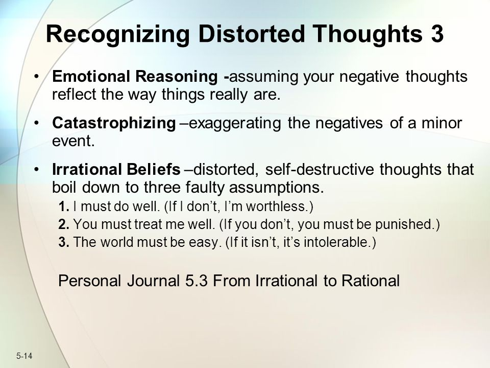 5-14 Recognizing Distorted Thoughts 3 Emotional Reasoning -assuming your negative thoughts reflect the way things really are.