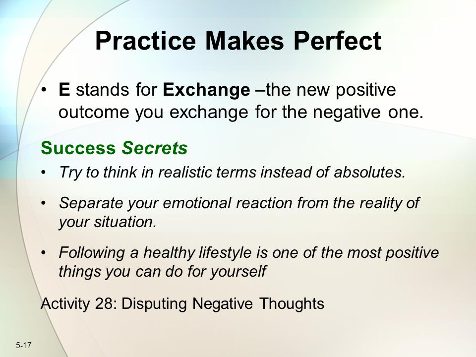 5-17 Practice Makes Perfect E stands for Exchange –the new positive outcome you exchange for the negative one.