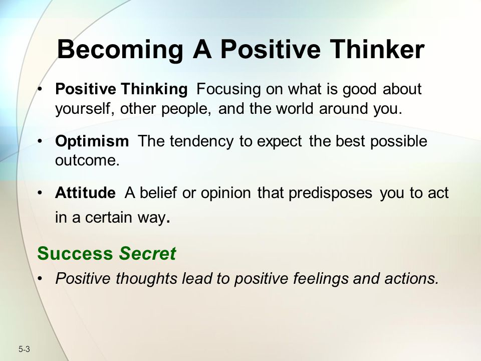 5-3 Becoming A Positive Thinker Positive Thinking Focusing on what is good about yourself, other people, and the world around you.