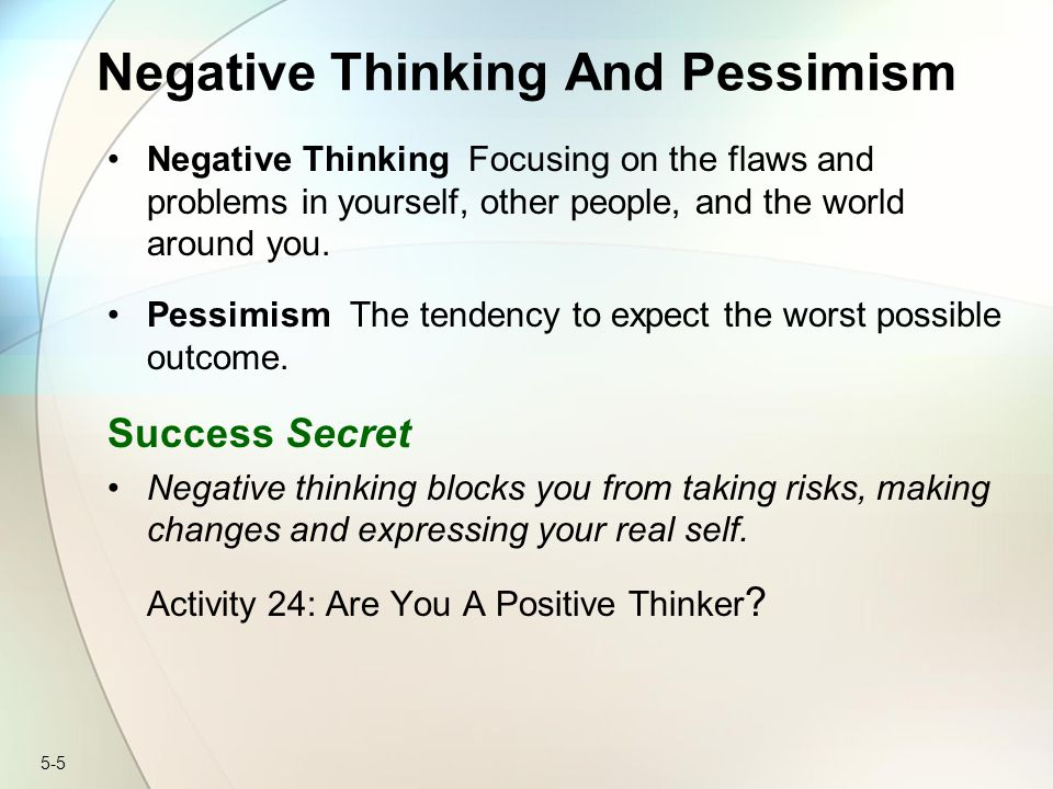 5-5 Negative Thinking And Pessimism Negative Thinking Focusing on the flaws and problems in yourself, other people, and the world around you.