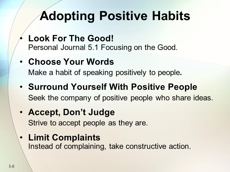 5-7 Adopting Positive Habits continued… Don't Worry Worry is a major barrier to positive thinking, and frequent worry harms your health.