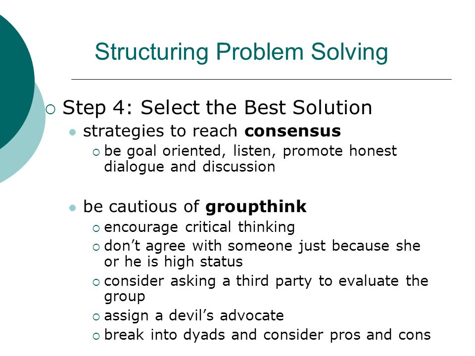 Structuring Problem Solving  Step 4: Select the Best Solution strategies to reach consensus  be goal oriented, listen, promote honest dialogue and discussion be cautious of groupthink  encourage critical thinking  don't agree with someone just because she or he is high status  consider asking a third party to evaluate the group  assign a devil's advocate  break into dyads and consider pros and cons Chapter 10: Enhancing Group and Team Performance