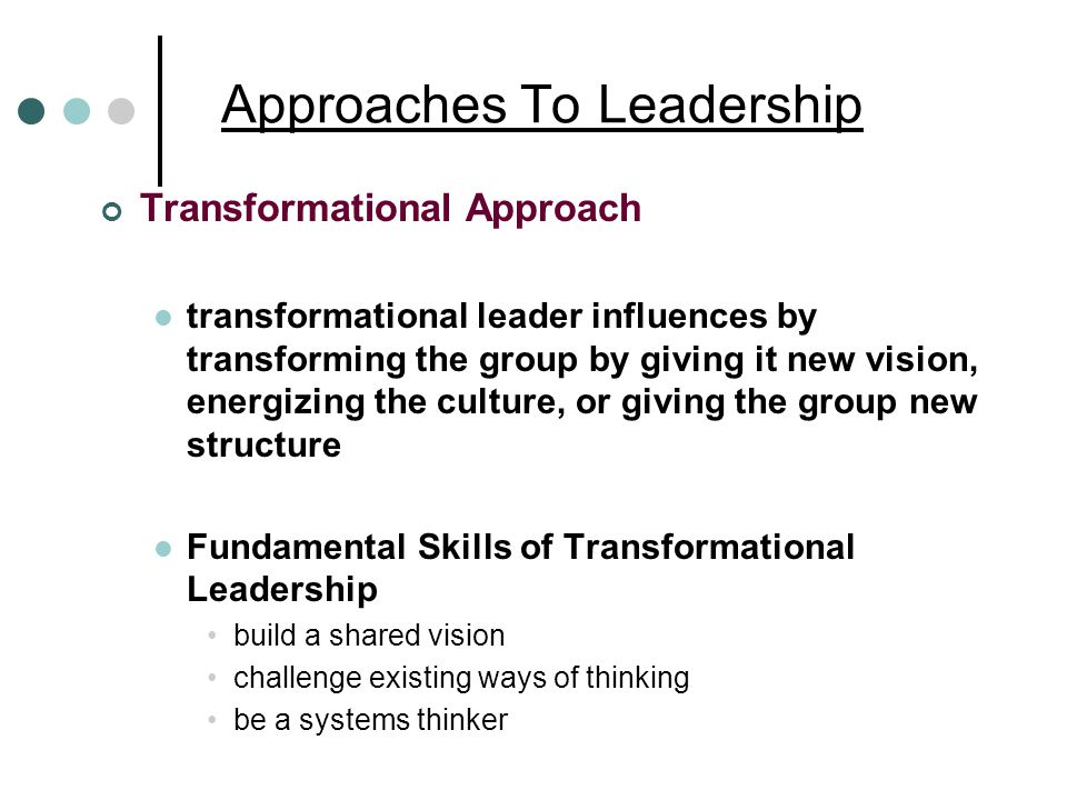 Approaches To Leadership Transformational Approach transformational leader influences by transforming the group by giving it new vision, energizing the culture, or giving the group new structure Fundamental Skills of Transformational Leadership build a shared vision challenge existing ways of thinking be a systems thinker