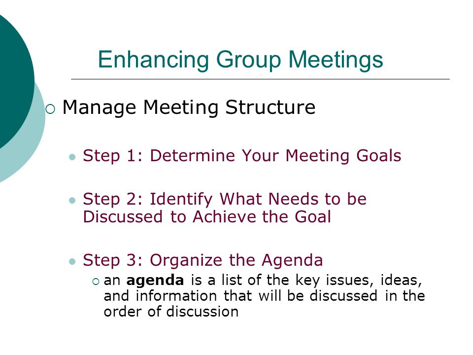 Enhancing Group Meetings  Manage Meeting Structure Step 1: Determine Your Meeting Goals Step 2: Identify What Needs to be Discussed to Achieve the Goal Step 3: Organize the Agenda  an agenda is a list of the key issues, ideas, and information that will be discussed in the order of discussion