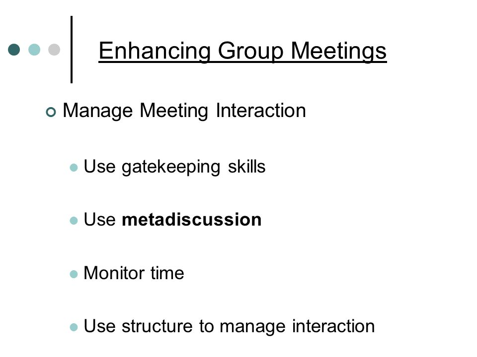 Enhancing Group Meetings Manage Meeting Interaction Use gatekeeping skills Use metadiscussion Monitor time Use structure to manage interaction