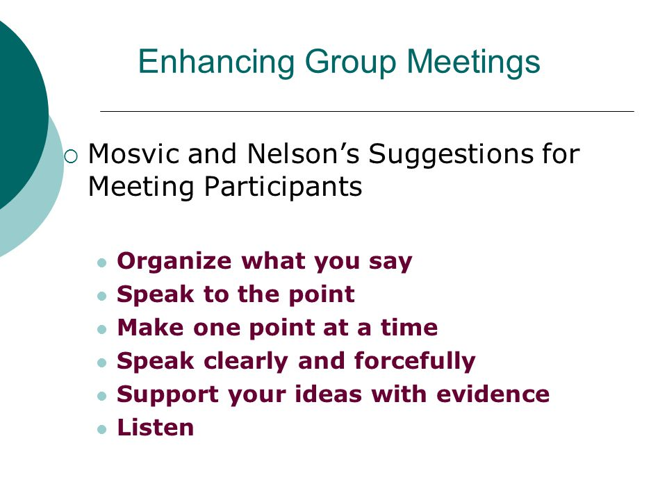 Enhancing Group Meetings  Mosvic and Nelson's Suggestions for Meeting Participants Organize what you say Speak to the point Make one point at a time Speak clearly and forcefully Support your ideas with evidence Listen