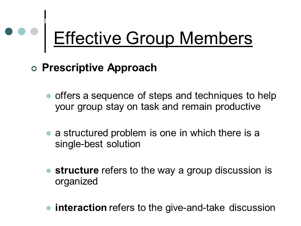 Effective Group Members Prescriptive Approach offers a sequence of steps and techniques to help your group stay on task and remain productive a structured problem is one in which there is a single-best solution structure refers to the way a group discussion is organized interaction refers to the give-and-take discussion Chapter 10: Enhancing Group and Team Performance
