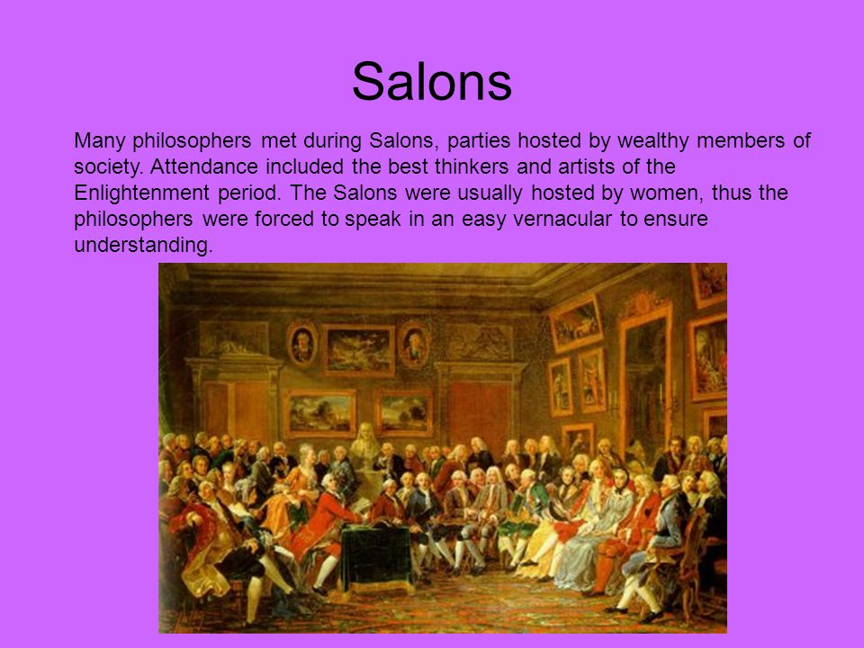 Salons Many philosophers met during Salons, parties hosted by wealthy members of society. Attendance included the best thinkers and artists of the Enl