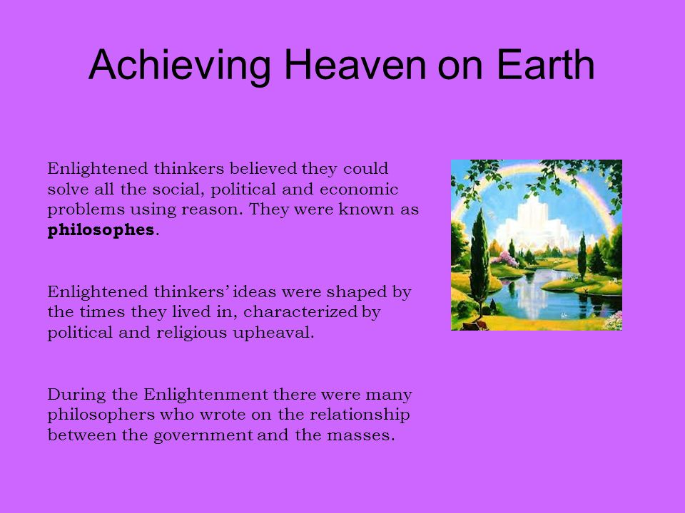 Achieving Heaven on Earth Enlightened thinkers believed they could solve all the social, political and economic problems using reason. They were known
