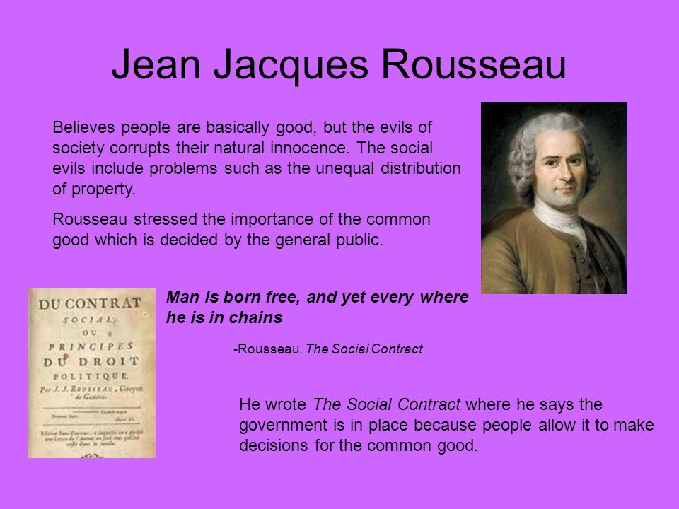 Jean Jacques Rousseau Believes people are basically good, but the evils of society corrupts their natural innocence. The social evils include problems