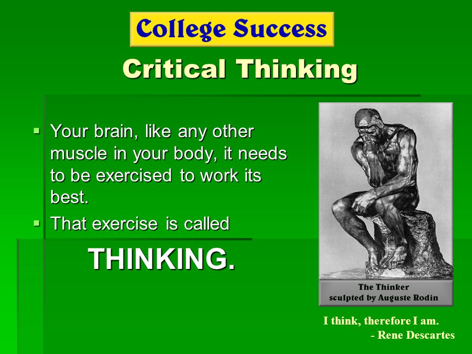 Critical Thinking  Your brain, like any other muscle in your body, it needs to be exercised to work its best.