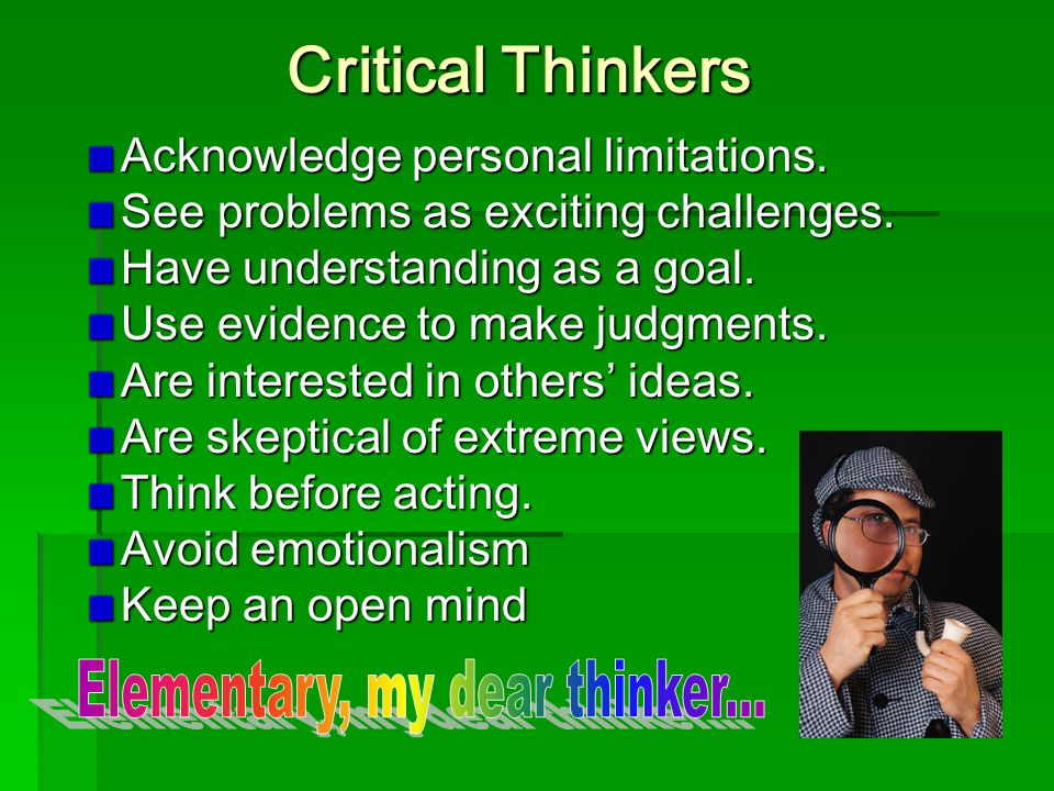 Critical Thinkers Acknowledge personal limitations.