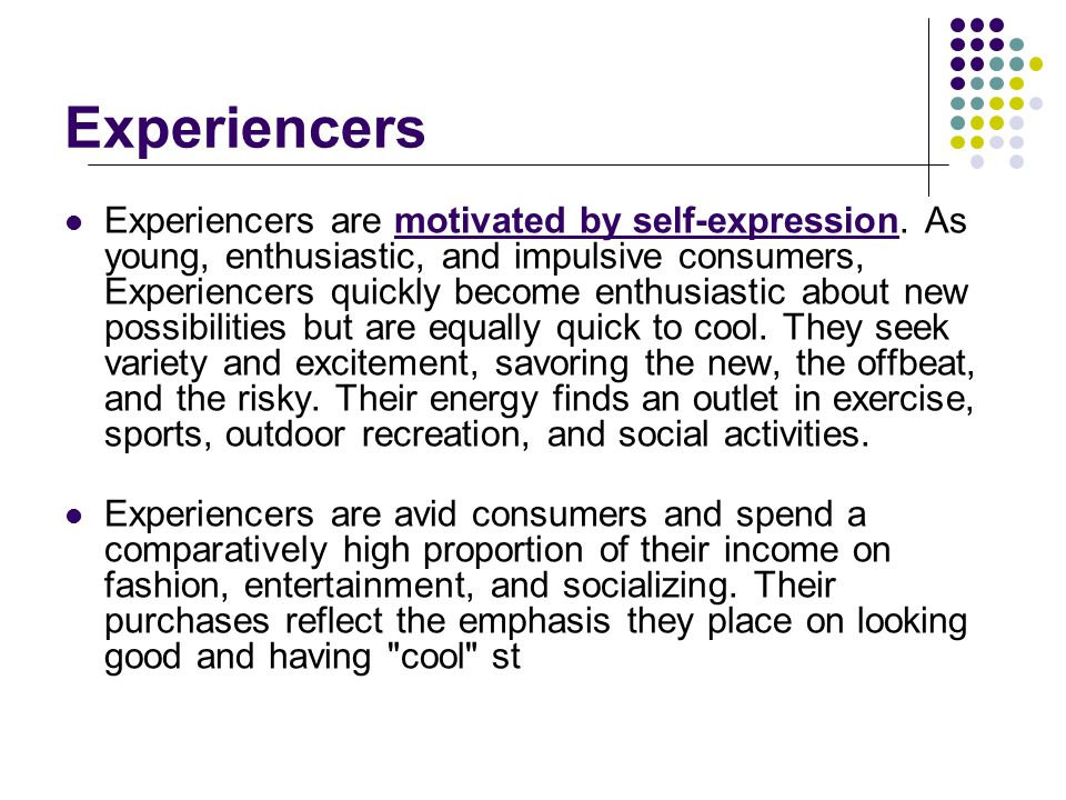 Experiencers Experiencers are motivated by self-expression.