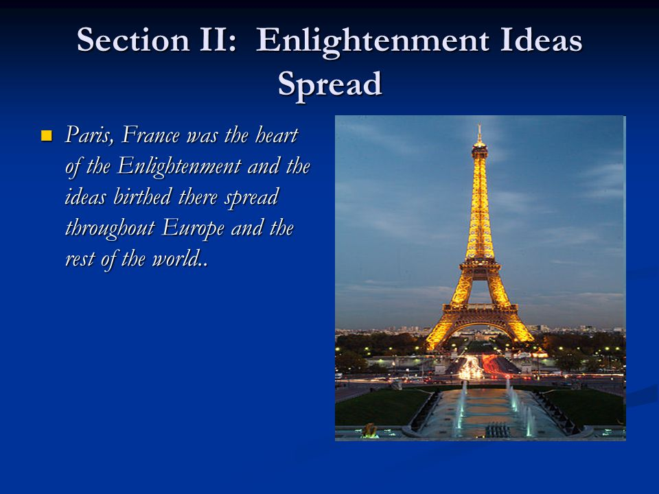 Section II: Enlightenment Ideas Spread Paris, France was the heart of the Enlightenment and the ideas birthed there spread throughout Europe and the rest of the world..