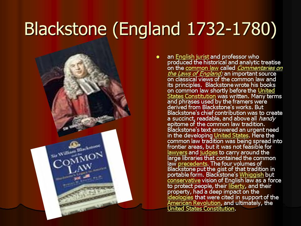 Blackstone (England 1732-1780) an English jurist and professor who produced the historical and analytic treatise on the common law called Commentaries on the Laws of England; an important source on classical views of the common law and its principles.