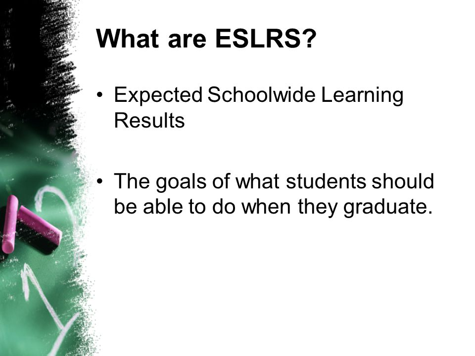 What are ESLRS? Expected Schoolwide Learning Results The goals of what students should be able to do when they graduate.