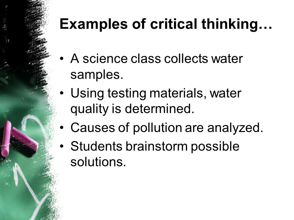 Examples of critical thinking… A science class collects water samples. Using testing materials, water quality is determined. Causes of pollution are a