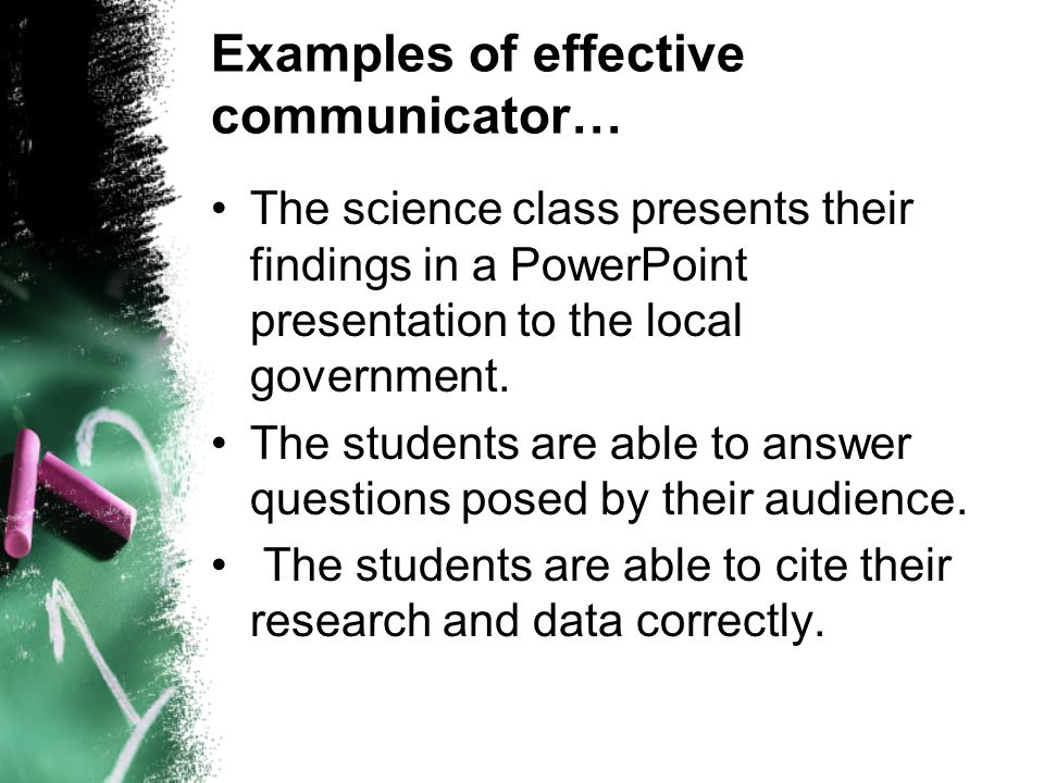 Examples of effective communicator… The science class presents their findings in a PowerPoint presentation to the local government. The students are a