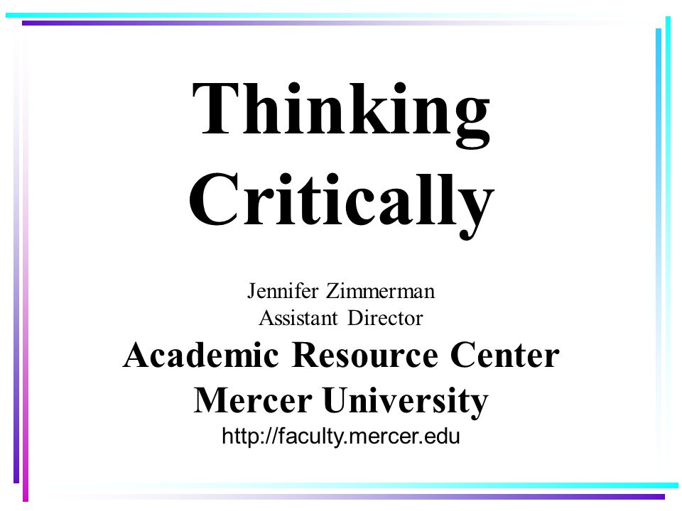 Thinking Critically Jennifer Zimmerman Assistant Director Academic Resource Center Mercer University http://faculty.mercer.edu