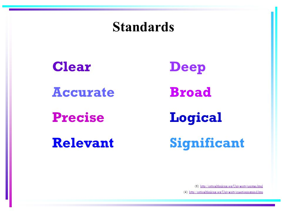 Standards Clear Accurate Precise Relevant Deep Broad Logical Significant (6) http://criticalthinking.org/University/unistan.htmlhttp://criticalthinking.org/University/unistan.html (4) http://criticalthinking.org/University/questioningmind.htmhttp://criticalthinking.org/University/questioningmind.htm