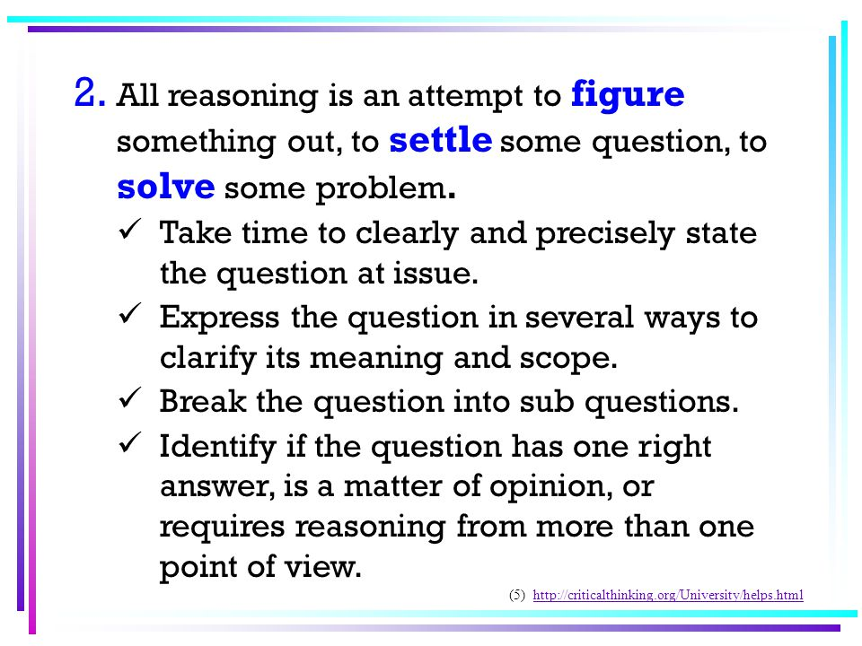 2. All reasoning is an attempt to figure something out, to settle some question, to solve some problem. Take time to clearly and precisely state the q