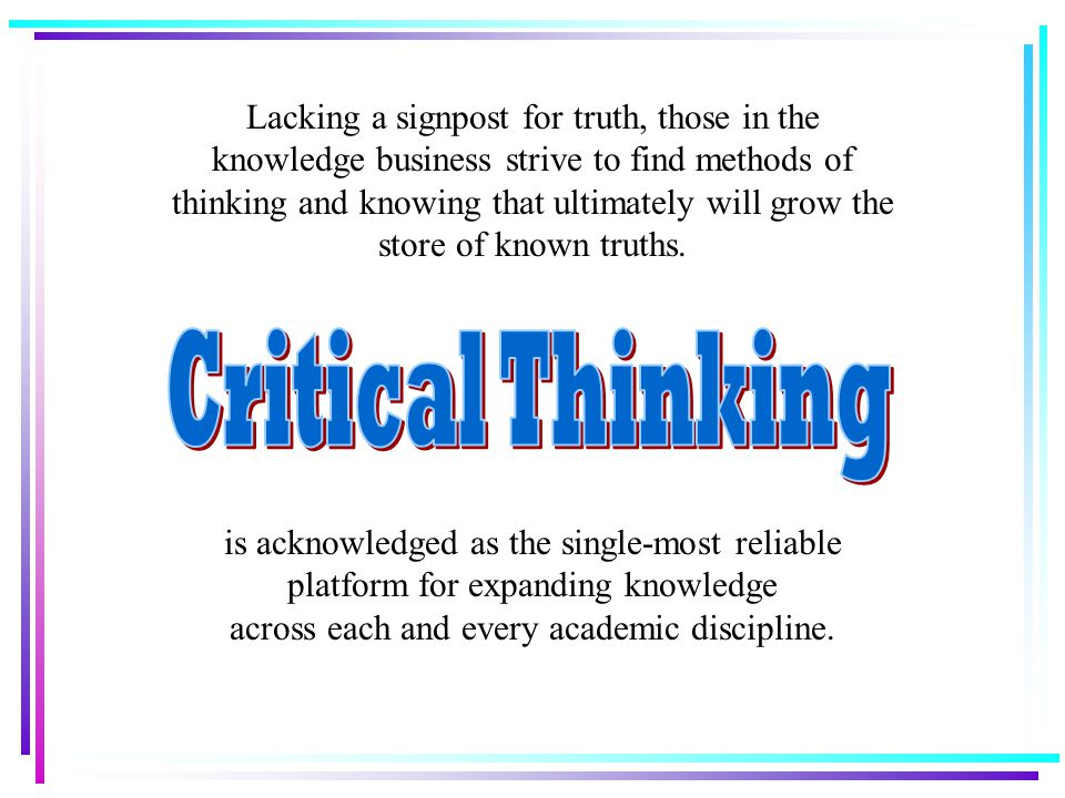Lacking a signpost for truth, those in the knowledge business strive to find methods of thinking and knowing that ultimately will grow the store of known truths.