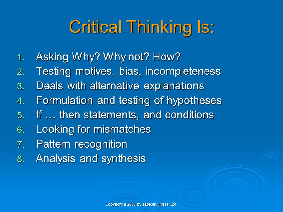 Copyright © 2010 by Tapestry Press, Ltd. Critical Thinking Is: 1.