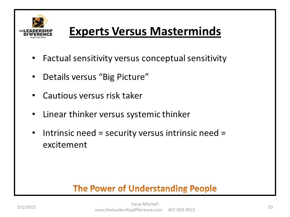 Experts Versus Masterminds Factual sensitivity versus conceptual sensitivity Details versus Big Picture Cautious versus risk taker Linear thinker versus systemic thinker Intrinsic need = security versus intrinsic need = excitement 5/1/2015 Dave Mitchell www.theleadershipdifference.com 407-929-9521 10