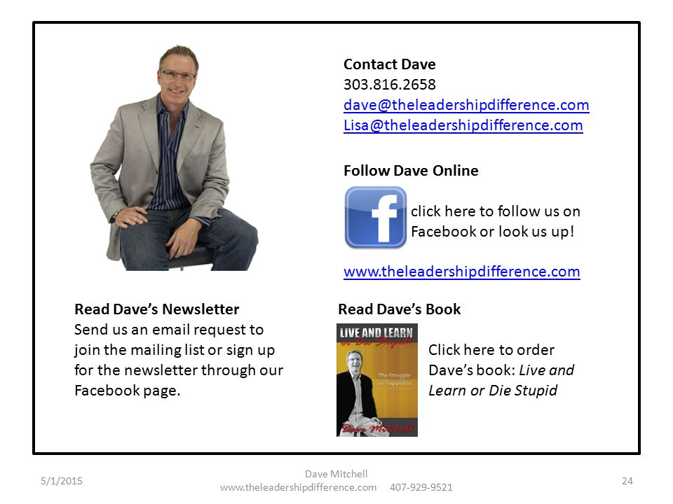 Contact Dave 303.816.2658 dave@theleadershipdifference.com Lisa@theleadershipdifference.com Follow Dave Online click here to follow us on Facebook or look us up.