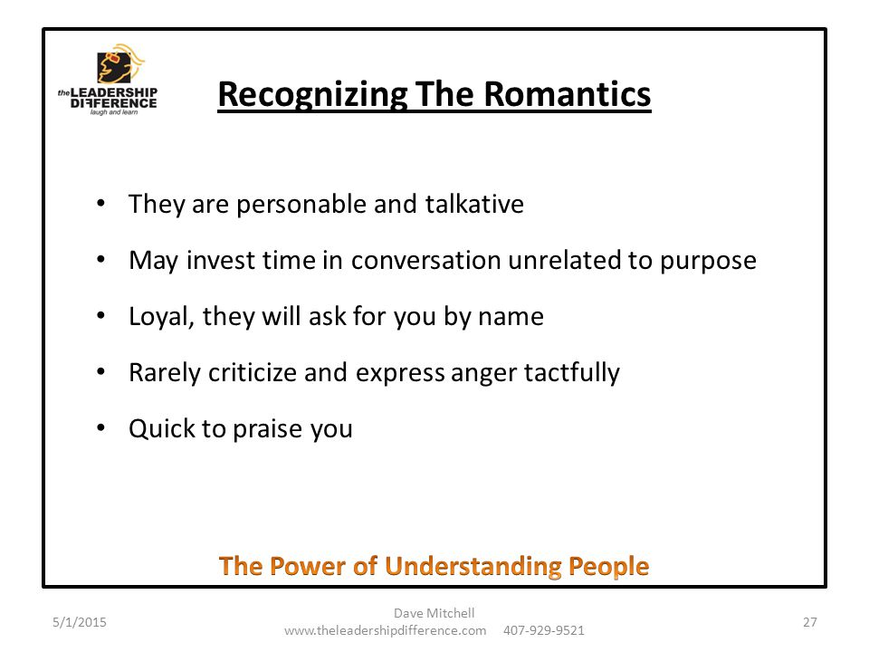 Recognizing The Romantics They are personable and talkative May invest time in conversation unrelated to purpose Loyal, they will ask for you by name Rarely criticize and express anger tactfully Quick to praise you 5/1/2015 Dave Mitchell www.theleadershipdifference.com 407-929-9521 27