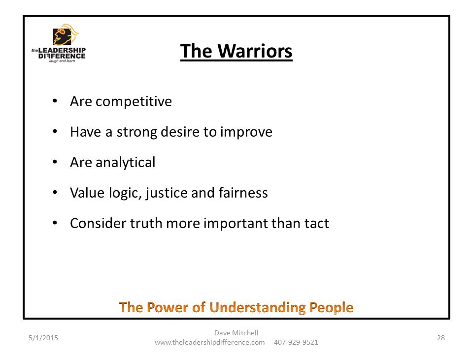 The Warriors Are competitive Have a strong desire to improve Are analytical Value logic, justice and fairness Consider truth more important than tact 5/1/2015 Dave Mitchell www.theleadershipdifference.com 407-929-9521 28