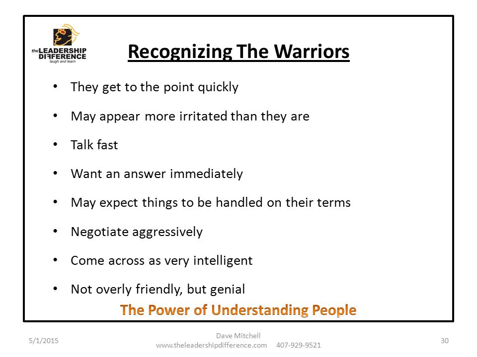 Recognizing The Warriors They get to the point quickly May appear more irritated than they are Talk fast Want an answer immediately May expect things to be handled on their terms Negotiate aggressively Come across as very intelligent Not overly friendly, but genial 5/1/2015 Dave Mitchell www.theleadershipdifference.com 407-929-9521 30