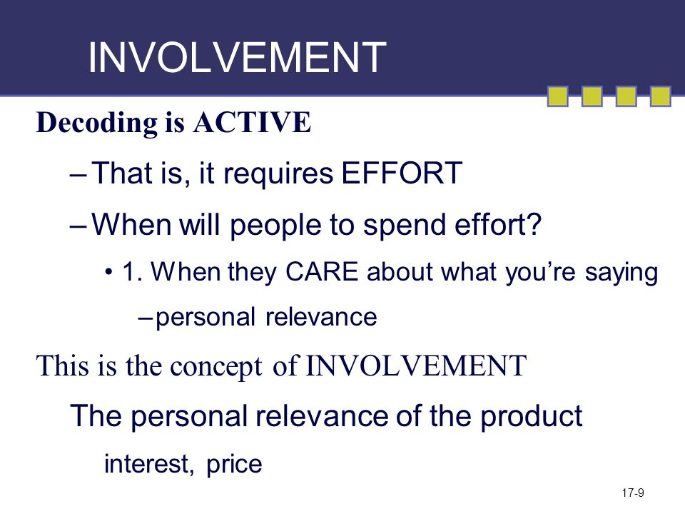 17-9 INVOLVEMENT Decoding is ACTIVE –That is, it requires EFFORT –When will people to spend effort? 1. When they CARE about what you're saying –person