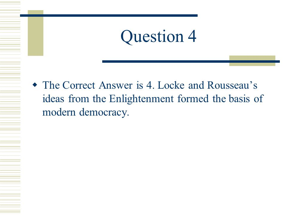 Question 4  John Locke and Jean Jacques Rousseau would be most likely to support: 1.a return to feudalism in Europe 2.a government ruled by a divine