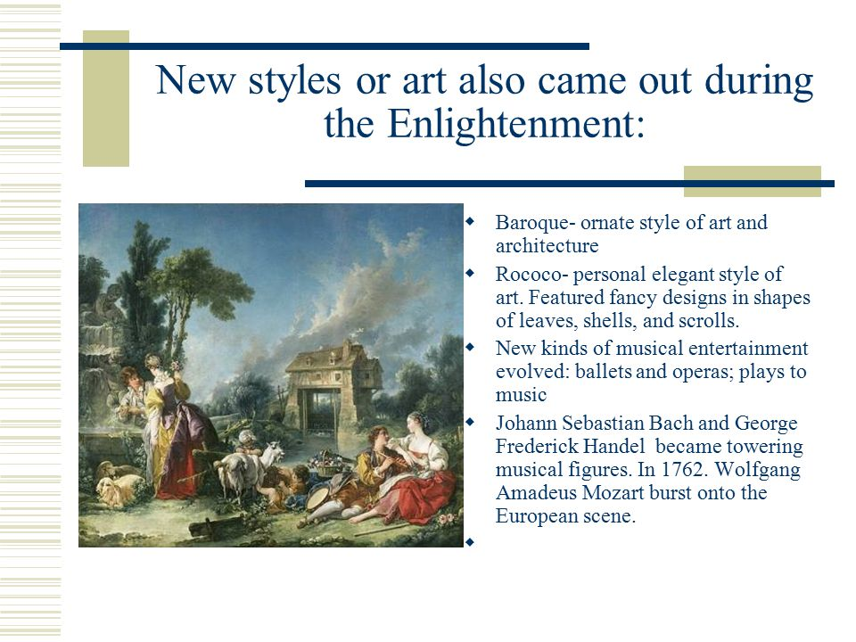 New styles or art also came out during the Enlightenment:  Baroque- ornate style of art and architecture  Rococo- personal elegant style of art.