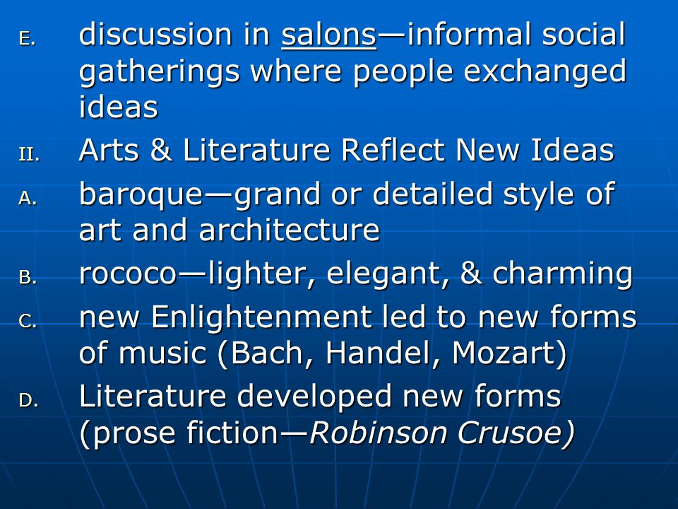 E. discussion in salons—informal social gatherings where people exchanged ideas II. Arts & Literature Reflect New Ideas A. baroque—grand or detailed s