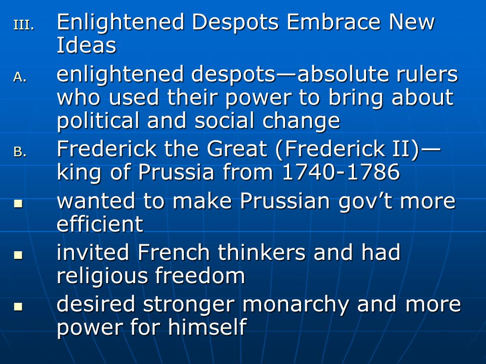 III. Enlightened Despots Embrace New Ideas A. enlightened despots—absolute rulers who used their power to bring about political and social change B. F
