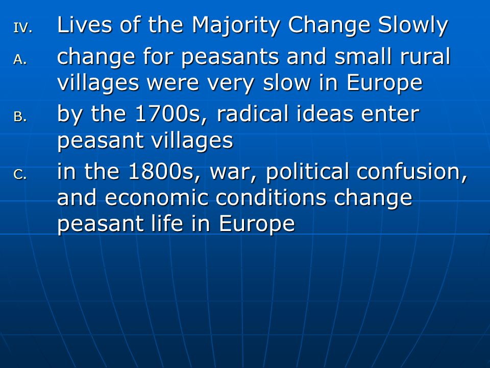 IV. Lives of the Majority Change Slowly A. change for peasants and small rural villages were very slow in Europe B. by the 1700s, radical ideas enter