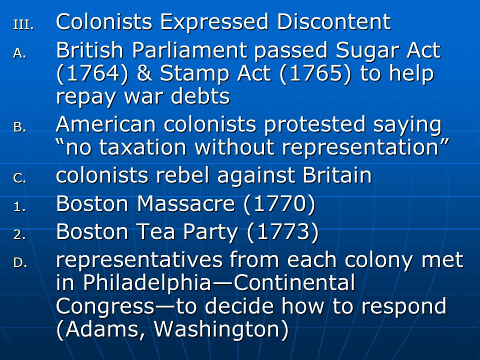 III. Colonists Expressed Discontent A. British Parliament passed Sugar Act (1764) & Stamp Act (1765) to help repay war debts B. American colonists pro