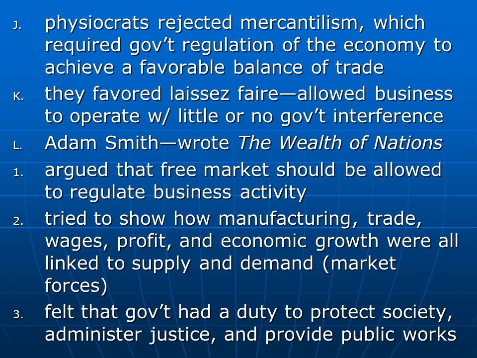 J. physiocrats rejected mercantilism, which required gov't regulation of the economy to achieve a favorable balance of trade K. they favored laissez f